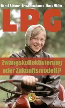 Buchcover von »LPG: Zwangskollektivierung oder Zukunftsmodell?« (Bernd Büttner, Ernst Junghanns und Hans Müller, Katrin Rohnstock (Hrsg.))